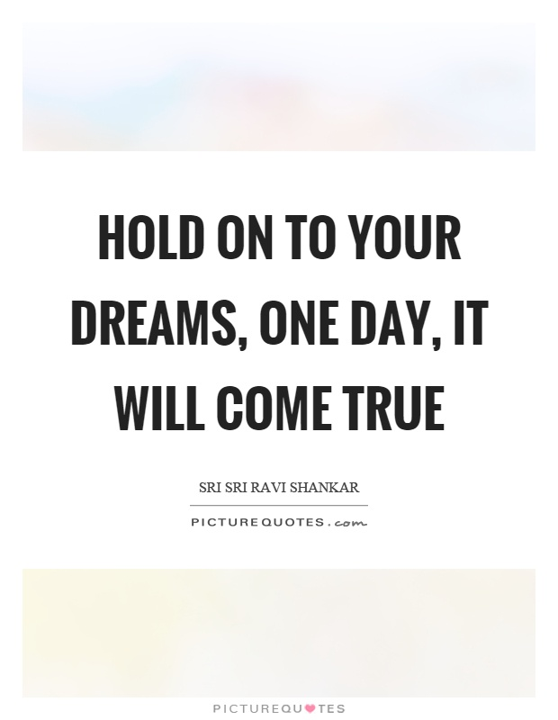 Hold on to your dreams, one day, it will come true Picture Quote #1