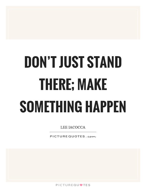 Don't just stand there; make something happen Picture Quote #1
