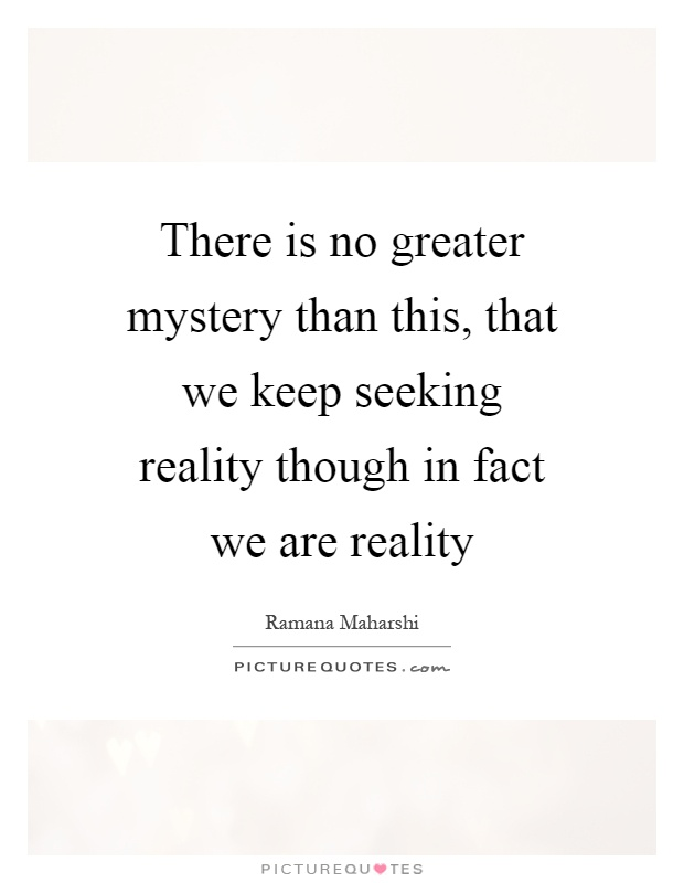 There is no greater mystery than this, that we keep seeking reality though in fact we are reality Picture Quote #1