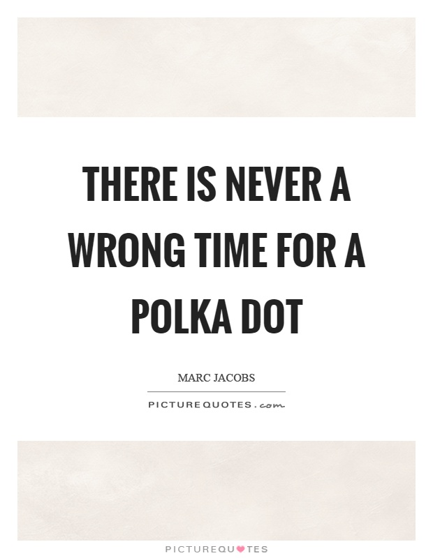 There is never a wrong time for a polka dot Picture Quote #1
