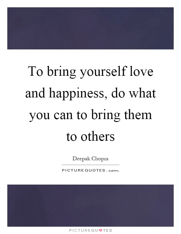 To bring yourself love and happiness, do what you can to bring them to others Picture Quote #1
