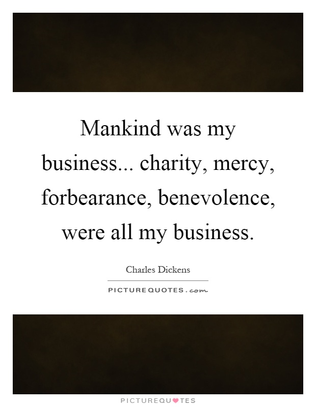 Mankind was my business... charity, mercy, forbearance, benevolence, were all my business Picture Quote #1