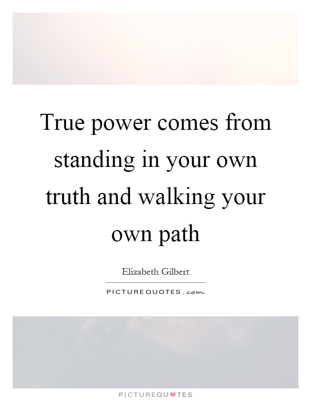 True power comes from standing in your own truth and walking your own path Picture Quote #1
