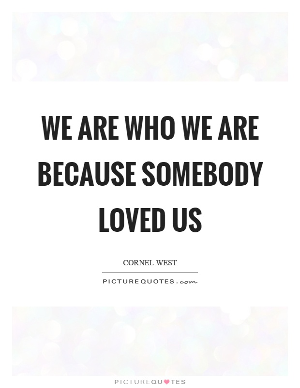 We are who we are because somebody loved us Picture Quote #1