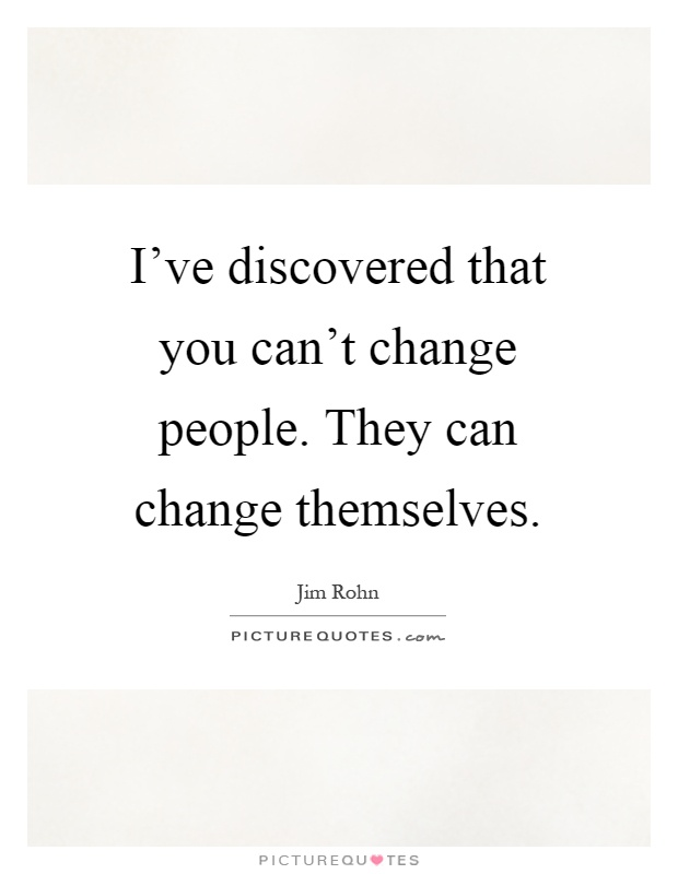 I've discovered that you can't change people. They can change themselves Picture Quote #1