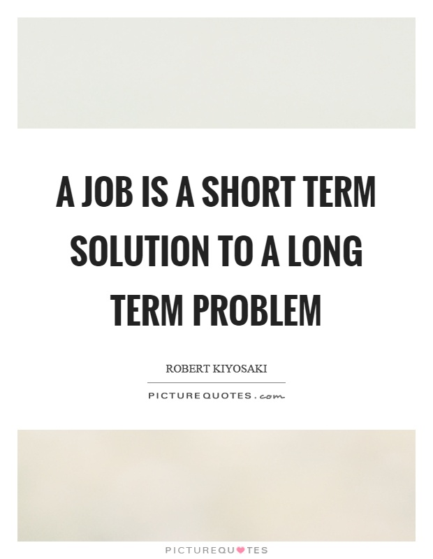 A job is a short term solution to a long term problem Picture Quote #1