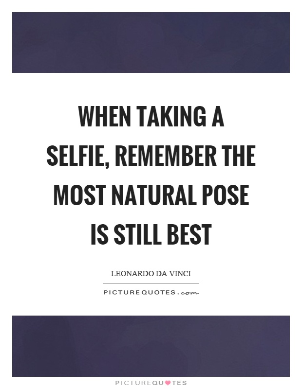 When taking a selfie, remember the most natural pose is still best Picture Quote #1