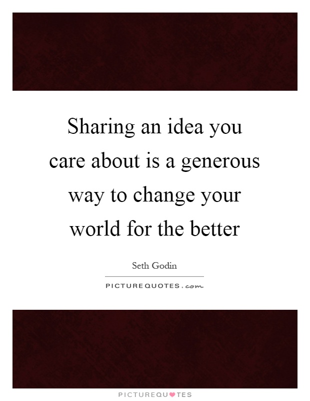 Sharing an idea you care about is a generous way to change your world for the better Picture Quote #1