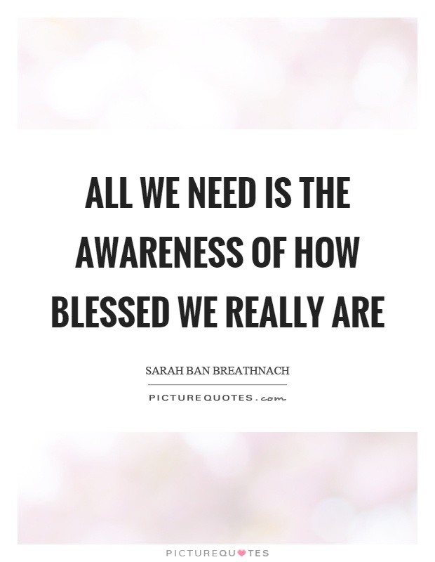 All we need is the awareness of how blessed we really are Picture Quote #1