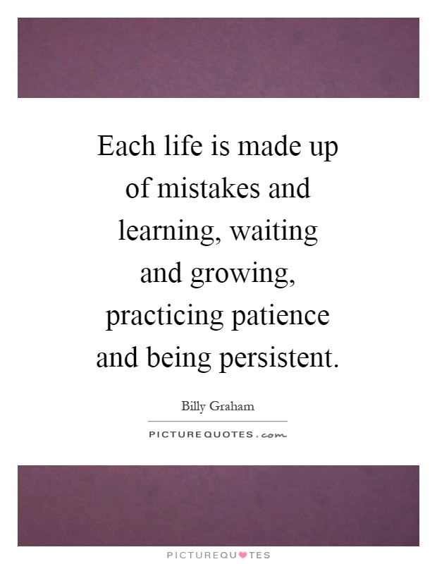 Each life is made up of mistakes and learning, waiting and growing, practicing patience and being persistent Picture Quote #1