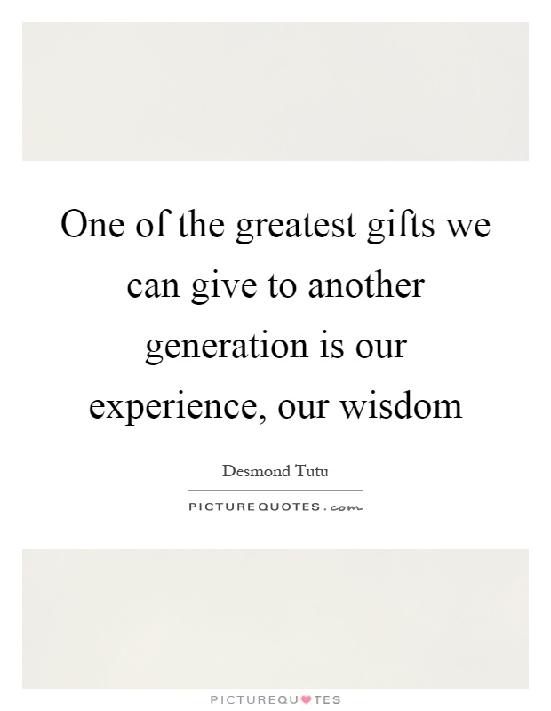 One of the greatest gifts we can give to another generation is our experience, our wisdom Picture Quote #1