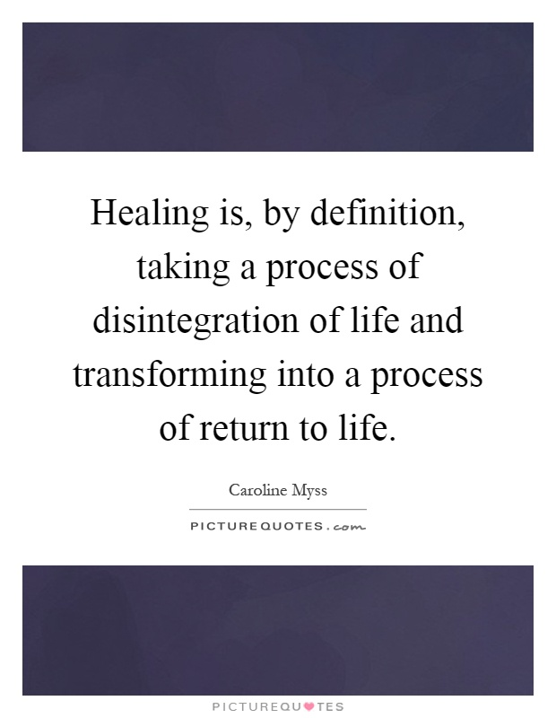 Healing is, by definition, taking a process of disintegration of life and transforming into a process of return to life Picture Quote #1