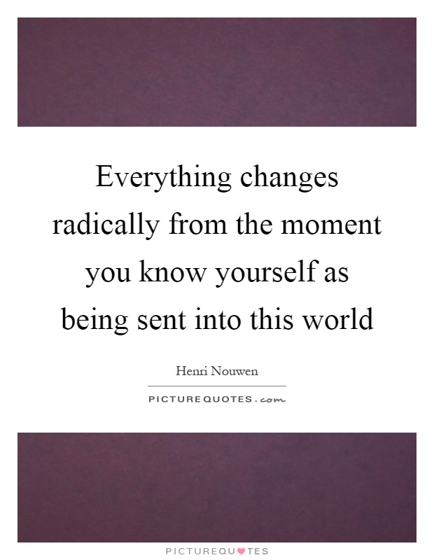 Everything changes radically from the moment you know yourself as being sent into this world Picture Quote #1