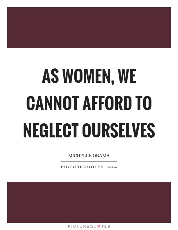 As women, we cannot afford to neglect ourselves Picture Quote #1