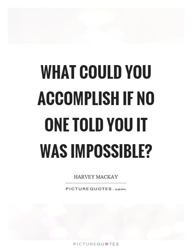 What could you accomplish if no one told you it was impossible? Picture Quote #1