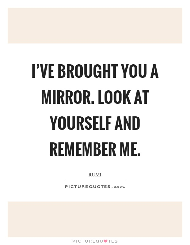 I've brought you a mirror. Look at yourself and remember me Picture Quote #1