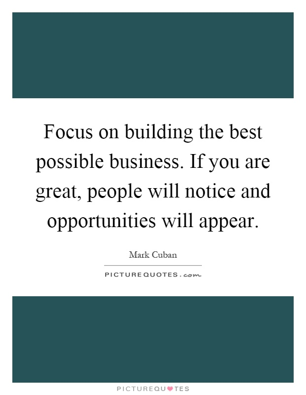 Focus on building the best possible business. If you are great, people will notice and opportunities will appear Picture Quote #1