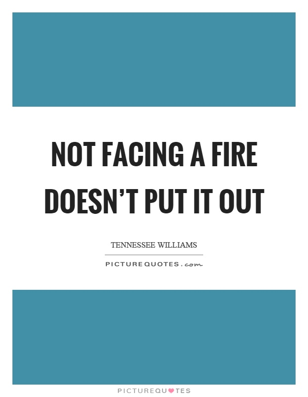 Not facing a fire doesn't put it out Picture Quote #1