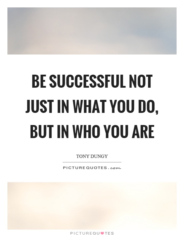 Be successful not just in what you do, but in who you are Picture Quote #1