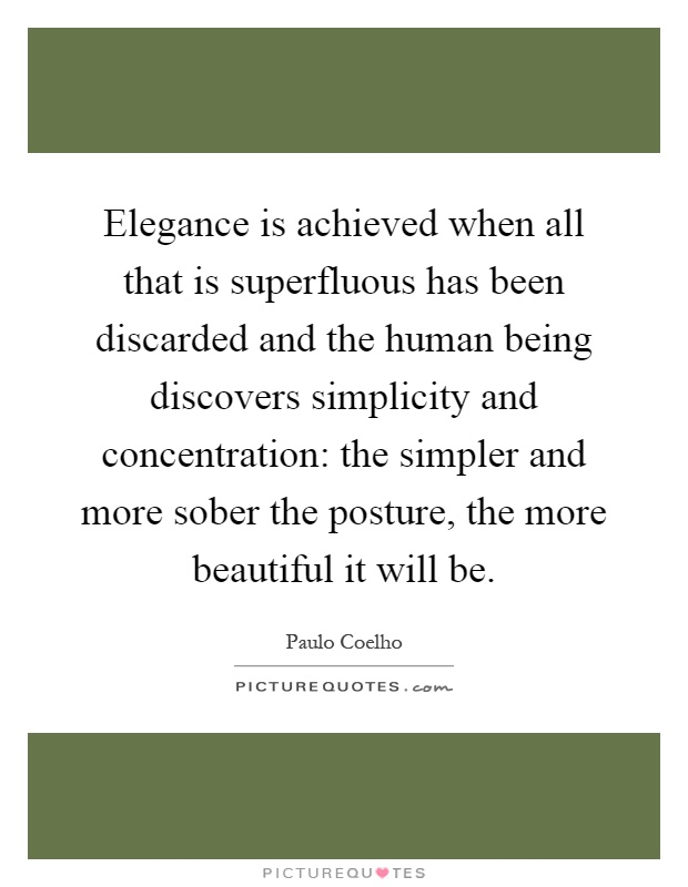 Elegance is achieved when all that is superfluous has been discarded and the human being discovers simplicity and concentration: the simpler and more sober the posture, the more beautiful it will be Picture Quote #1