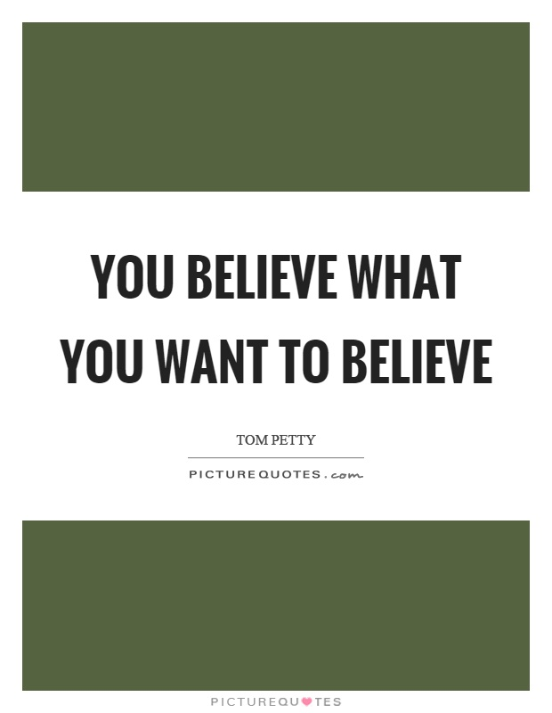You believe what you want to believe Picture Quote #1