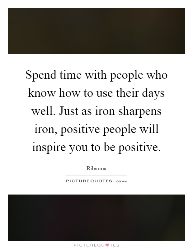 Spend time with people who know how to use their days well. Just as iron sharpens iron, positive people will inspire you to be positive Picture Quote #1