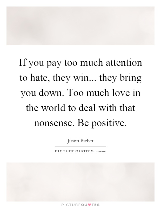 If you pay too much attention to hate, they win... they bring you down. Too much love in the world to deal with that nonsense. Be positive Picture Quote #1