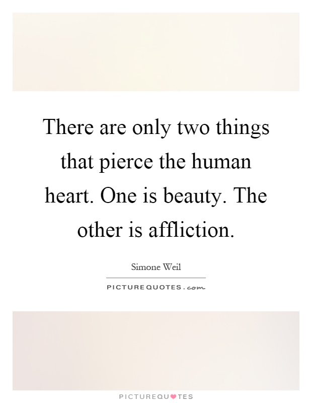 There are only two things that pierce the human heart. One is beauty. The other is affliction Picture Quote #1