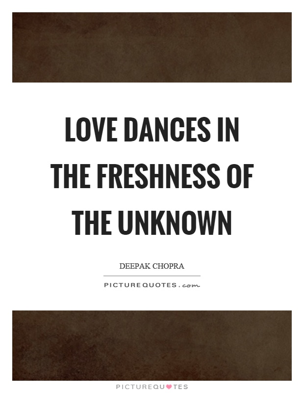 Love dances in the freshness of the unknown Picture Quote #1