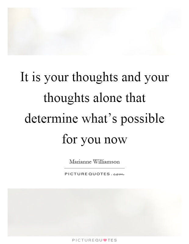 It is your thoughts and your thoughts alone that determine what's possible for you now Picture Quote #1