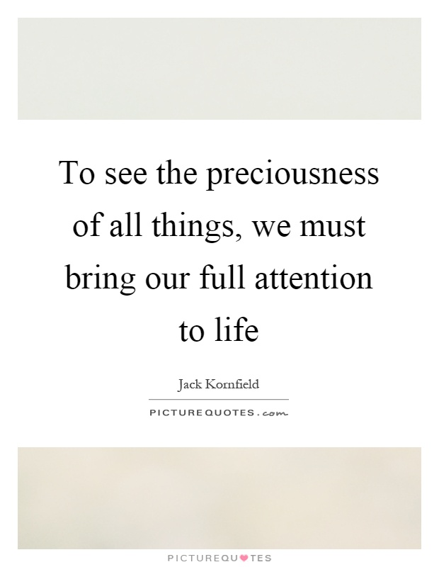 To see the preciousness of all things, we must bring our full attention to life Picture Quote #1