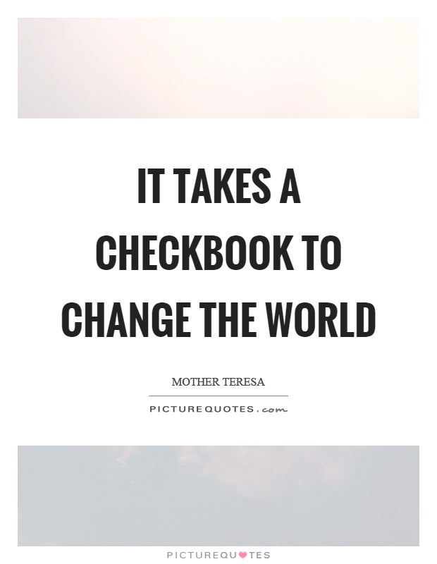 It takes a checkbook to change the world Picture Quote #1