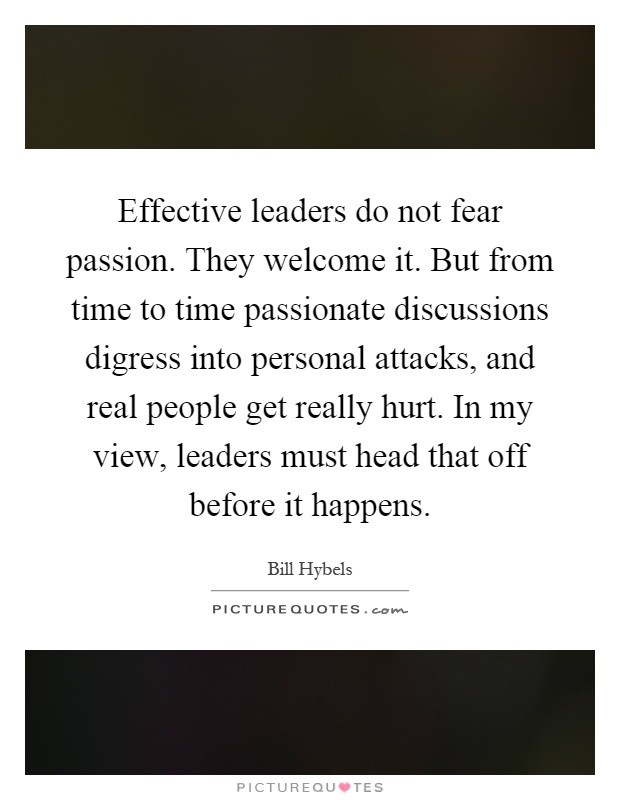 Effective leaders do not fear passion. They welcome it. But from time to time passionate discussions digress into personal attacks, and real people get really hurt. In my view, leaders must head that off before it happens Picture Quote #1