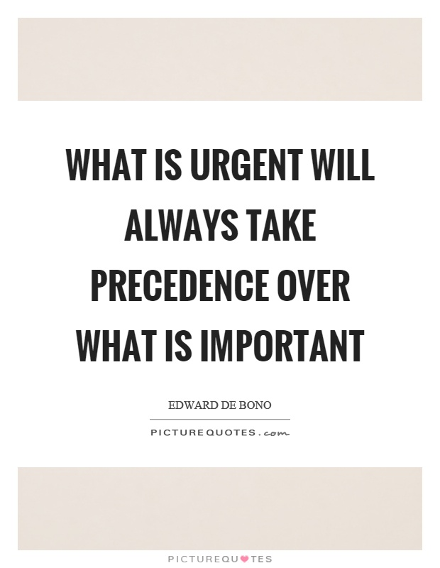 What is urgent will always take precedence over what is important Picture Quote #1