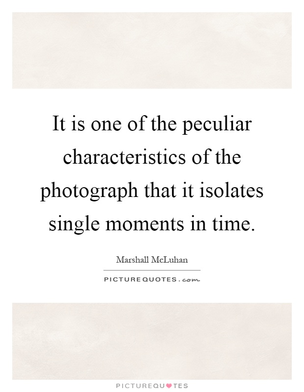 It is one of the peculiar characteristics of the photograph that it isolates single moments in time Picture Quote #1