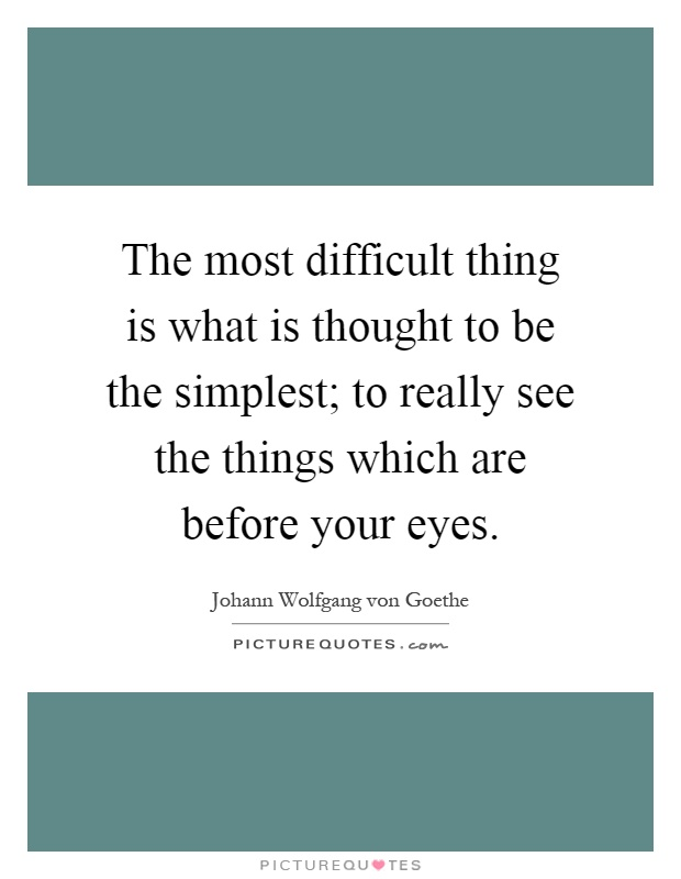 The most difficult thing is what is thought to be the simplest; to really see the things which are before your eyes Picture Quote #1