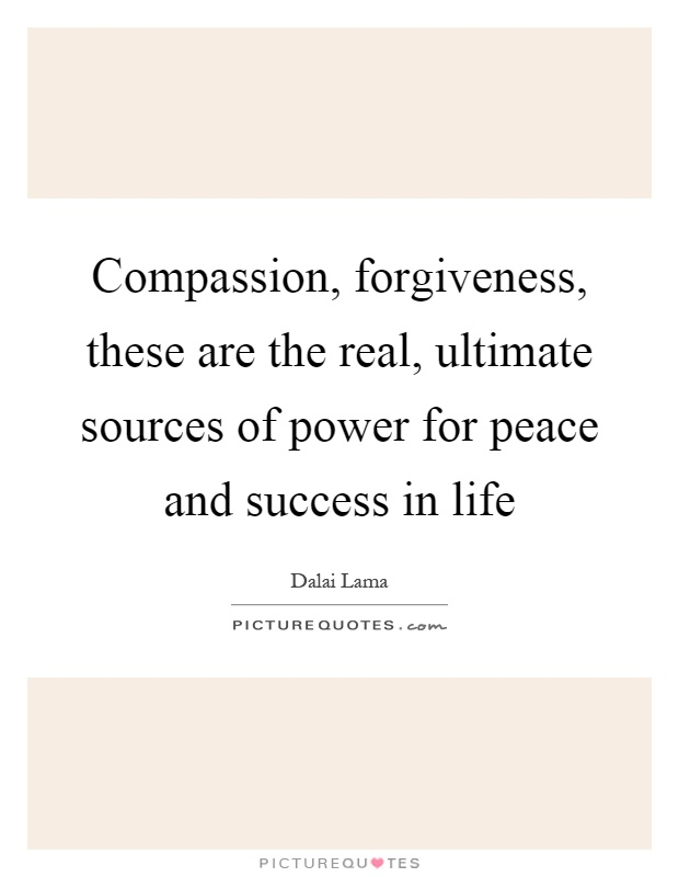 Compassion, forgiveness, these are the real, ultimate sources of power for peace and success in life Picture Quote #1