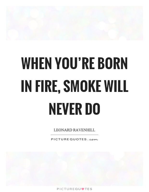 When you're born in fire, smoke will never do Picture Quote #1