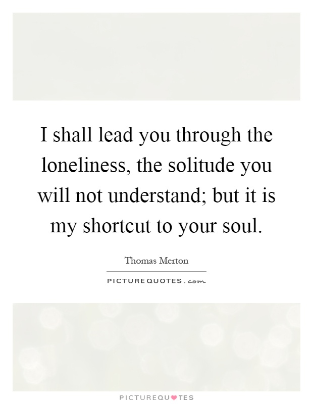 I shall lead you through the loneliness, the solitude you will not understand; but it is my shortcut to your soul Picture Quote #1