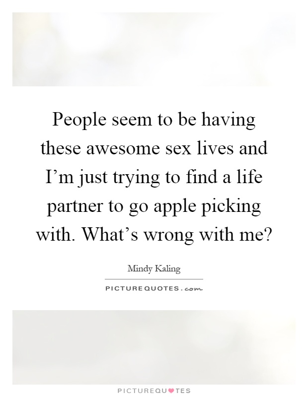 People seem to be having these awesome sex lives and I'm just trying to find a life partner to go apple picking with. What's wrong with me? Picture Quote #1