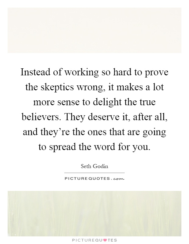 Instead of working so hard to prove the skeptics wrong, it makes a lot more sense to delight the true believers. They deserve it, after all, and they're the ones that are going to spread the word for you Picture Quote #1