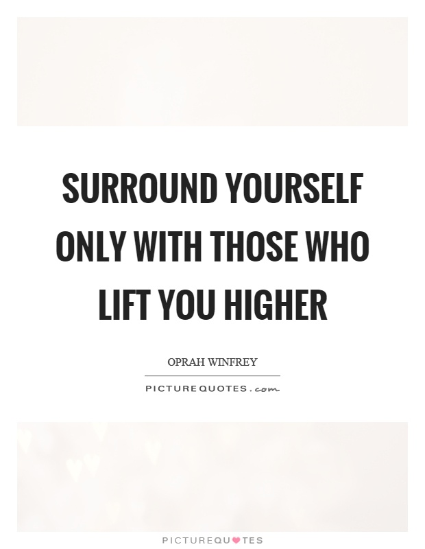 Surround yourself only with those who lift you higher Picture Quote #1