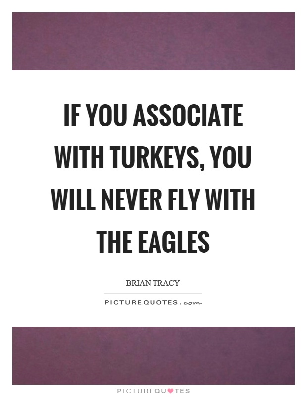 If you associate with turkeys, you will never fly with the eagles Picture Quote #1