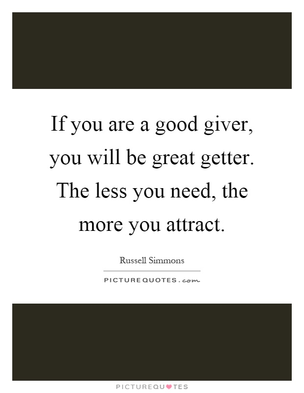 If you are a good giver, you will be great getter. The less you need, the more you attract Picture Quote #1