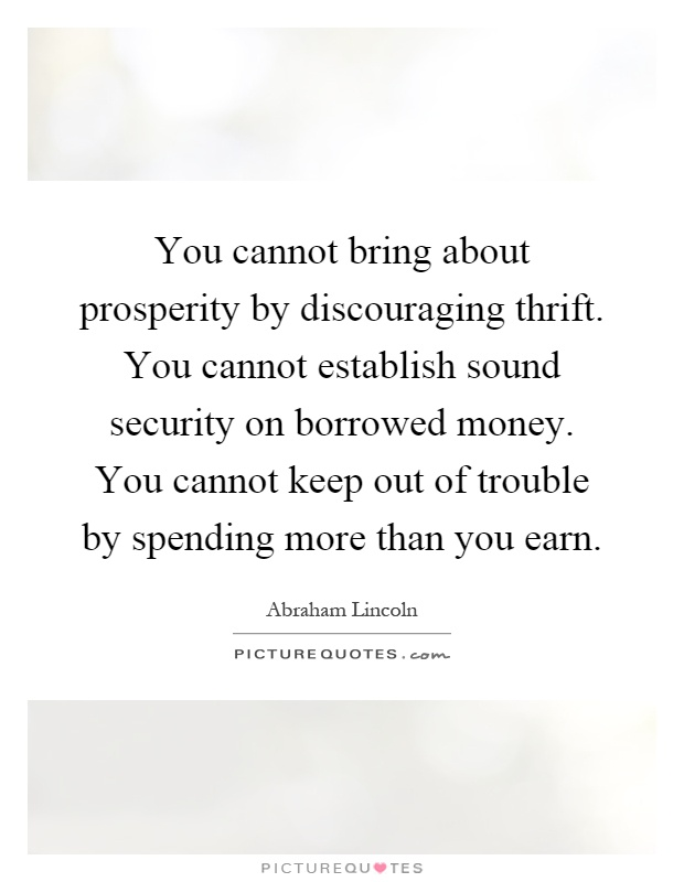 You cannot bring about prosperity by discouraging thrift. You cannot establish sound security on borrowed money. You cannot keep out of trouble by spending more than you earn Picture Quote #1