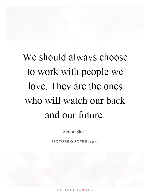 We should always choose to work with people we love. They are the ones who will watch our back and our future Picture Quote #1