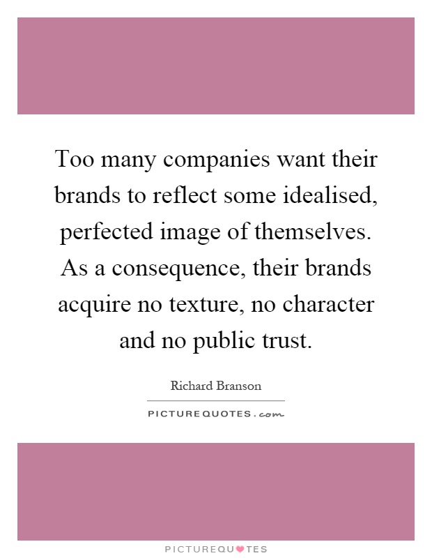 Too many companies want their brands to reflect some idealised, perfected image of themselves. As a consequence, their brands acquire no texture, no character and no public trust Picture Quote #1
