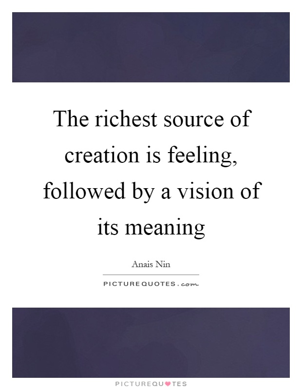 The richest source of creation is feeling, followed by a vision of its meaning Picture Quote #1
