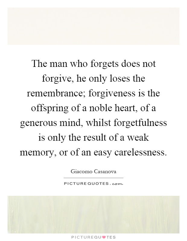 The man who forgets does not forgive, he only loses the remembrance; forgiveness is the offspring of a noble heart, of a generous mind, whilst forgetfulness is only the result of a weak memory, or of an easy carelessness Picture Quote #1