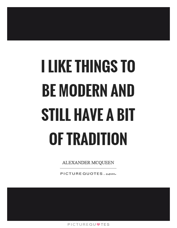 I like things to be modern and still have a bit of tradition Picture Quote #1
